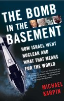 The Bomb in the Basement: How Israel Went Nuclear and What That Means for the World - Michael Karpin