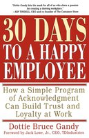 30 Days to a Happy Employee: How a Simple Program of Acknowledgment Can Build Trust and Loyalty at Work - Dottie Gandy