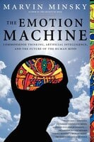 The Emotion Machine: Commonsense Thinking, Artificial Intelligence, and the Future of the Human Mind - Marvin Minsky