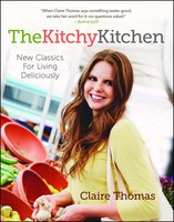 The Kitchy Kitchen: New Classics for Living Deliciously - Claire Thomas