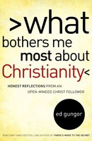 What Bothers Me Most about Christianity: Honest Reflections from an Open-Minded Christ Follower - Ed Gungor