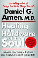 Healing the Hardware of the Soul: How Making the Brain-Soul Connection Can Optimize Your Life, Love, and Spiritual Growth - Daniel Amen