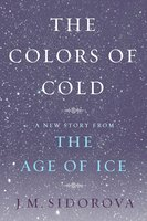 The Colors of Cold: A New Story from The Age of Ice - J.M. Sidorova