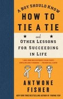 A Boy Should Know How to Tie a Tie: And Other Lessons for Succeeding in Life - Antwone Fisher