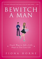 Bewitch a Man: How to Find Him and Keep Him Under Your Spell - Fiona Horne