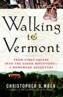 Walking to Vermont: From Times Square into the Green Mountains – a Homeward Adventure - Christopher S. Wren