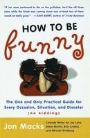 How to Be Funny: The One and Only Practical Guide for Every Occasion, Situation, and Disaster (no kidding) - Jon Macks