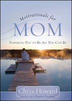 Motivationals for Mom: Inspiring You to Be All You Can Be - Chrys Howard