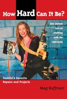 How Hard Can It Be?: Toolgirl's Favorite Repairs And Projects - Mag Ruffman