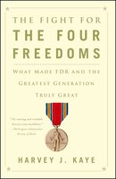 The Fight for the Four Freedoms: What Made FDR and the Greatest Generation Truly Great - Harvey J. Kaye