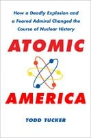 Atomic America: How a Deadly Explosion and a Feared Admiral Changed the Course of Nuclear History - Todd Tucker