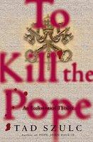 To Kill The Pope - Tad Szulc