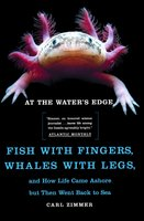 At the Water's Edge: Fish with Fingers, Whales with Legs, and How Life Came Ashore but Then Went Back to Sea - Carl Zimmer
