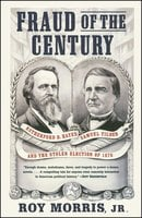 Fraud of the Century: Rutherford B. Hayes, Samuel Tilden, and the Stolen Election of 1876 - Roy Jr. Morris