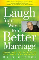 Laugh Your Way to a Better Marriage: Unlocking the Secrets to Life, Love and Marriage - Mark Gungor