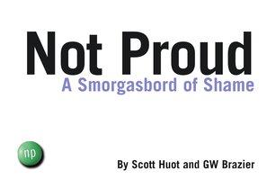 Not Proud: A Smorgasbord of Shame - Scott Huot, GW Brazier