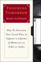Touching Tomorrow: How to Interview Your Loved Ones to Capture a Lifetime of Memories on Video or Audio - Mary LoVerde