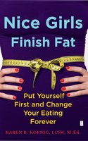 Nice Girls Finish Fat: Put Yourself First and Change Your Eating Forever - Karen R. Koenig