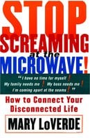 Stop Screaming At The Microwave: How to Connect Your Disconnected Life - Mary LoVerde