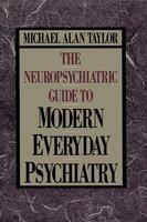 Neuropsychiatric Guide to Modern Everyday Psychiat - Michael Alan Taylor