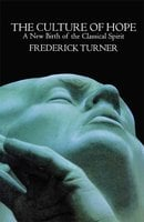 Culture of Hope: A New Birth of the Classical Spirit - Frederick Turner
