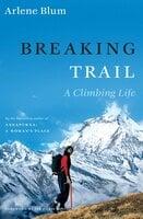 Breaking Trail: A Climbing Life - Arlene Blum