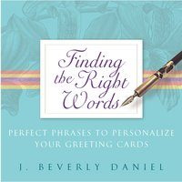 Finding the Right Words: Perfect Phrases to Personalize Your Greeting Cards - J. Beverly Daniel