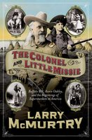 The Colonel and Little Missie: Buffalo Bill, Annie Oakley, and the Beginnings of - Larry McMurtry
