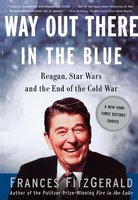 Way Out There In the Blue: Reagan, Star Wars and the End of the Cold War - Frances FitzGerald