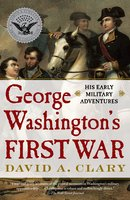 George Washington's First War: His Early Military Adventures - David A. Clary