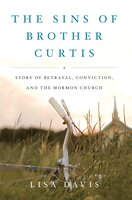 The Sins of Brother Curtis: A Story of Betrayal, Conviction, and the Mormon Church - Lisa Davis