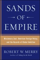 Sands of Empire: Missionary Zeal, American Foreign Policy, and the Hazards of Global Ambition - Robert W. Merry