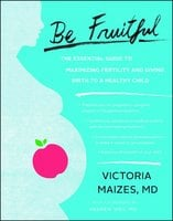 Be Fruitful: The Essential Guide to Maximizing Fertility and Giving Birth to a Healthy Child - Victoria Maizes (MD)