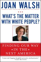 What's the Matter with White People?: Finding Our Way in the Next America - Joan Walsh