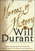 Heroes of History: A Brief History of Civilization from Ancient Times to the Dawn of the Modern Age - Will Durant