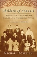 Children of Armenia: A Forgotten Genocide and the Century-long Struggle for Justice - Michael Bobelian