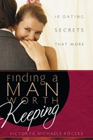 Finding A Man Worth Keeping: Dating Secrets that Work - Victorya Michaels Rogers