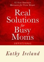 Real Solutions for Busy Moms Devotional: 52 God-Inspired Messages for Your Heart - Kathy Ireland
