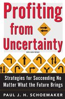 Profiting From Uncertainty: Strategies for Succeeding No Matter What the Future Brings - Paul Schoemaker