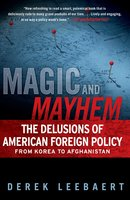 Magic and Mayhem: The Delusions of American Foreign Policy From Korea to Afghanistan - Derek Leebaert
