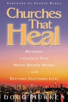 Churches That Heal: Becoming a Chruch That Mends Broken Hearts and Restores Shattered Lives - Doug Murren