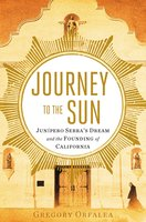 Journey to the Sun: Junipero Serra's Dream and the Founding of California - Gregory Orfalea