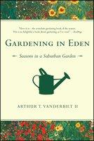 Gardening in Eden: The Joys of Planning and Tending a Garden - Arthur T. Vanderbilt II