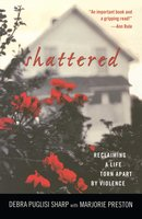 Shattered: Reclaiming a Life Torn Apart by Violence - Debra Puglisi Sharp