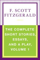 The Complete Short Stories, Essays, and a Play, Volume 1 - F. Scott Fitzgerald