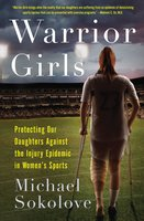 Warrior Girls: Protecting Our Daughters Against the Injury Epidemic in Women's Sports - Michael Sokolove