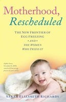 Motherhood, Rescheduled: The New Frontier of Egg Freezing and the Women Who Tried It - Sarah Elizabeth Richards