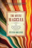 The Divine Magician: The Disappearance of Religion and the Discovery of Faith - Peter Rollins