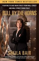 Bull by the Horns: Fighting to Save Main Street from Wall Street and Wall Street from Itself - Sheila Bair