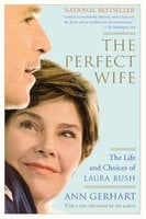 The Perfect Wife: The Life and Choices of Laura Bush - Ann Gerhart